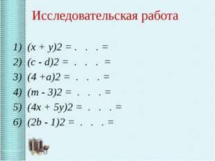 Исследовательская работа 1) (x + y)2 = . . . = 2) (c - d)2 = . . . = 3) (4 +