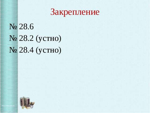 Закрепление № 28.6 № 28.2 (устно) № 28.4 (устно)