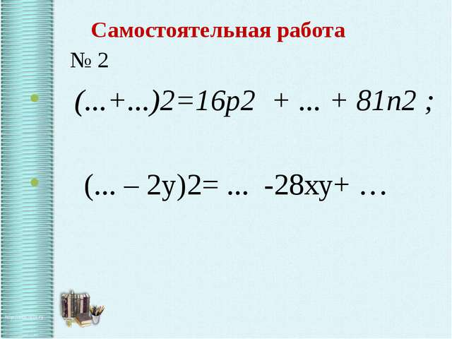 Самостоятельная работа № 2 (...+...)2=16p2 + ... + 81n2 ; (... – 2y)2= ... -2...