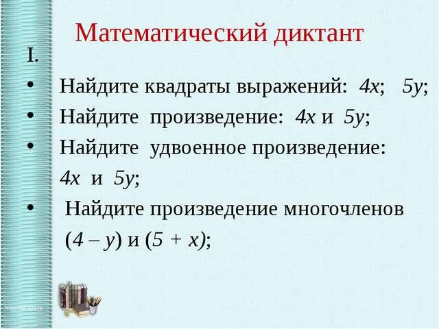 Математический диктант I. Найдите квадраты выражений: 4х; 5у; Найдите произве...