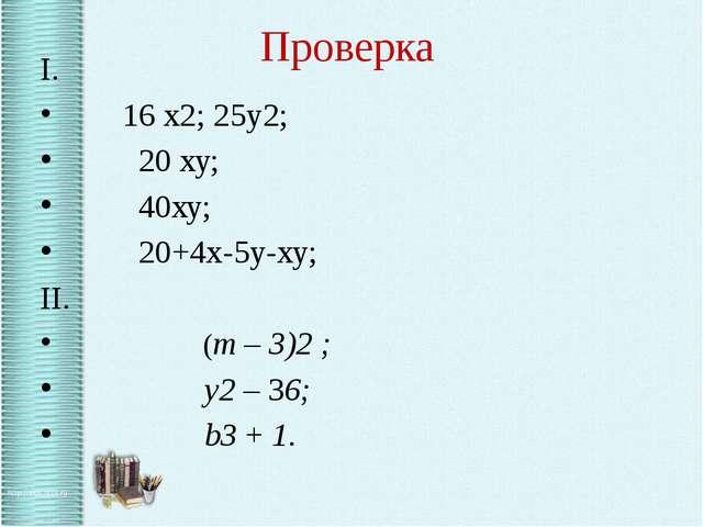 Проверка I. 16 х2; 25у2; 20 ху; 40ху; 20+4х-5у-ху; II. (m – 3)2 ; y2 – 36;...