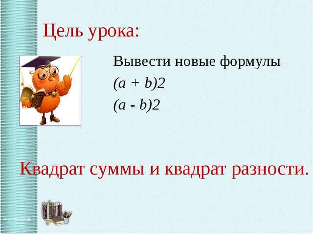 Цель урока: Вывести новые формулы (a + b)2 (a - b)2 Квадрат суммы и квадрат...