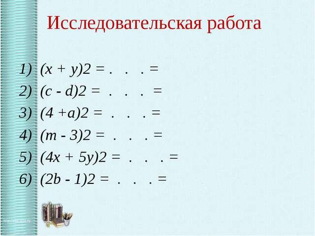 Исследовательская работа 1) (x + y)2 = . . . = 2) (c - d)2 = . . . = 3) (4 +...
