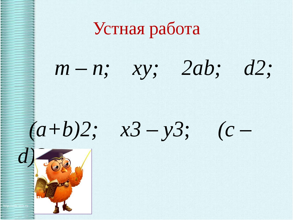 Устная работа m – n; xy; 2ab; d2; (a+b)2; x3 – y3; (c – d)3