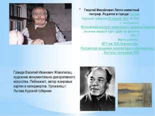Георгий Михайлович Лаппо известный географ .Родился в городе Льгове Курской г