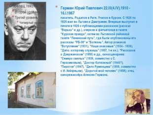 Герман Юрий Павлович 22.III(4.IV).1910 - 16.I.1967 писатель. Родился в Риге.