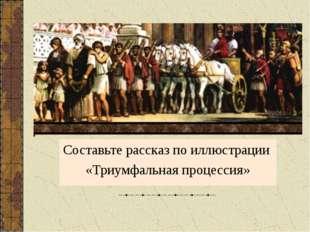 Составьте рассказ по иллюстрации «Триумфальная процессия»