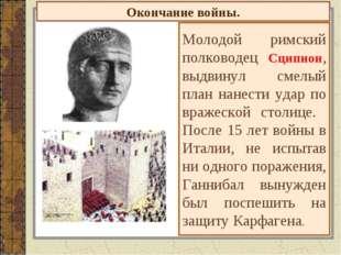 Окончание войны. Молодой римский полководец Сципион, выдвинул смелый план нан