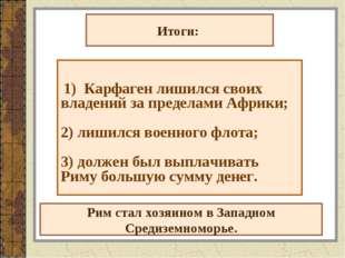 Итоги: 1) Карфаген лишился своих владений за пределами Африки; 2) лишился вое
