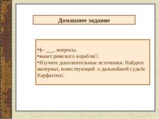 Домашнее задание §– ___, вопросы. макет римского корабля⃰⃰. Изучите дополните