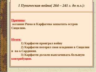 I Пуническая война( 264 – 241 г. до н.э.): Причина: желание Рима и Карфагена