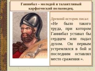 Ганнибал – молодой и талантливый карфагенский полководец. Древний историк пис