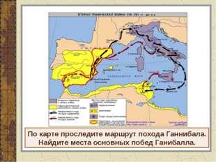 По карте проследите маршрут похода Ганнибала. Найдите места основных побед Га