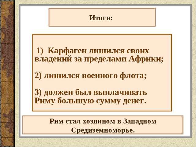 Итоги: 1) Карфаген лишился своих владений за пределами Африки; 2) лишился вое...