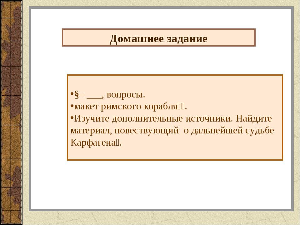 Домашнее задание §– ___, вопросы. макет римского корабля⃰⃰. Изучите дополните...