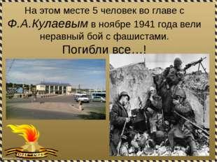На этом месте 5 человек во главе с Ф.А.Кулаевым в ноябре 1941 года вели нерав