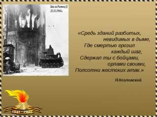 «Средь зданий разбитых, невидимых в дыме, Где смертью грозил каждый шаг, Сдер