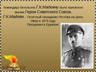 Командиру батальона Г.К.Мадояну было присвоено звание Героя Советского Союза.