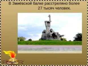 В Змиёвской балке расстреляно более 27 тысяч человек.