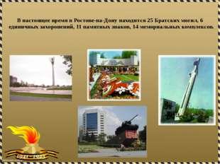 В настоящее время в Ростове-на-Дону находится 25 Братских могил, 6 единичных