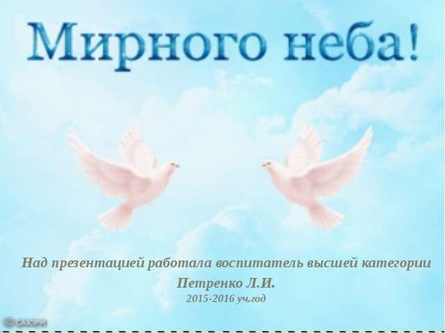 Над презентацией работала воспитатель высшей категории Петренко Л.И. 2015-201...