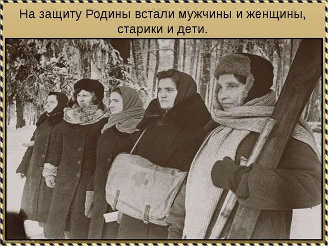 На защиту Родины встали мужчины и женщины, старики и дети.