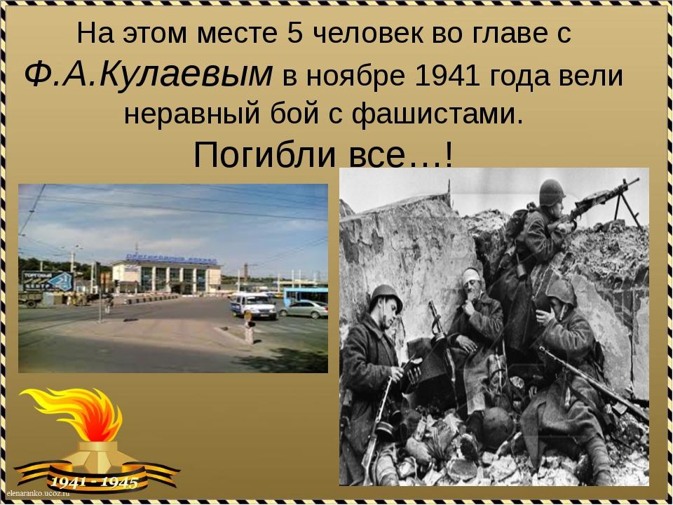 На этом месте 5 человек во главе с Ф.А.Кулаевым в ноябре 1941 года вели нерав...