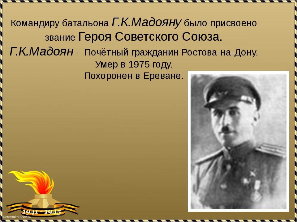Командиру батальона Г.К.Мадояну было присвоено звание Героя Советского Союза....