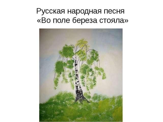 Русская народная песня «Во поле береза стояла»