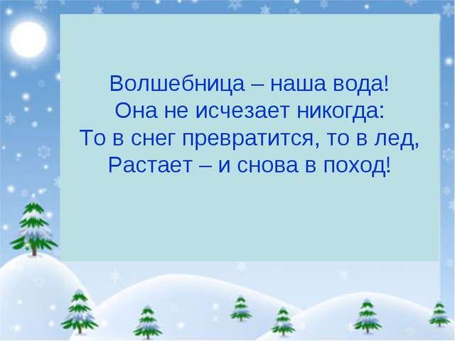 Волшебница – наша вода! Она не исчезает никогда: То в снег превратится, то в...