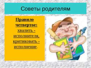 Советы родителям Правило четвертое: хвалить - исполнителя, критиковать - испо
