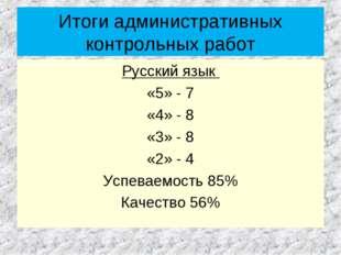 Итоги административных контрольных работ Русский язык «5» - 7 «4» - 8 «3» - 8