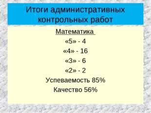 Итоги административных контрольных работ Математика «5» - 4 «4» - 16 «3» - 6