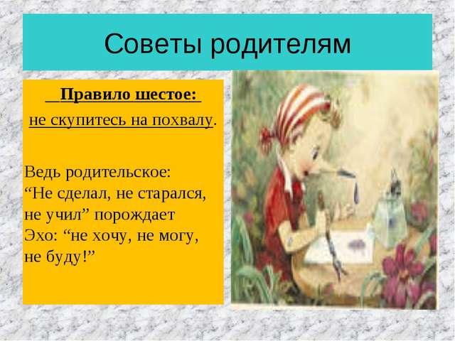 Советы родителям Правило шестое: не скупитесь на похвалу. Ведь родительское:...