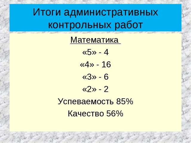 Итоги административных контрольных работ Математика «5» - 4 «4» - 16 «3» - 6...