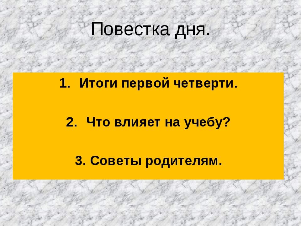 Повестка дня. Итоги первой четверти. Что влияет на учебу? 3. Советы родителям.