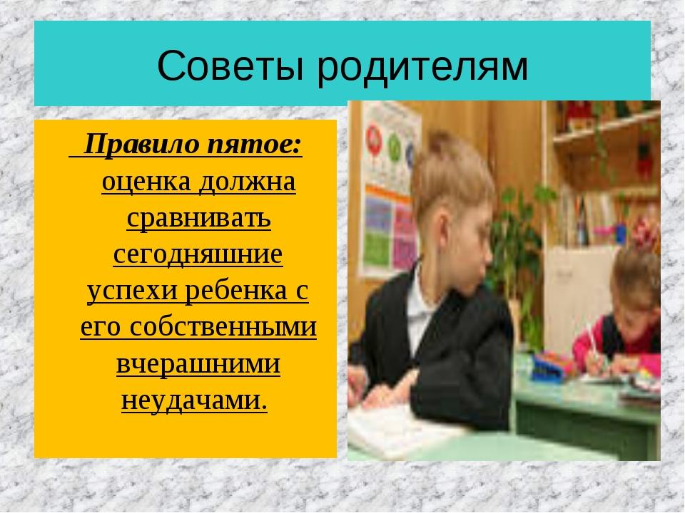 Советы родителям Правило пятое: оценка должна сравнивать сегодняшние успехи р...