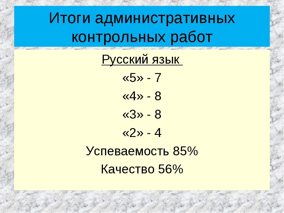 Итоги административных контрольных работ Русский язык «5» - 7 «4» - 8 «3» - 8...