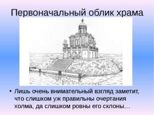 Первоначальный облик храма Лишь очень внимательный взгляд заметит, что слишко