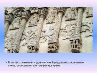Богатые орнаменты и удивительный ряд рельефов девичьих ликов, опоясывают все