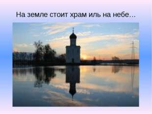 На земле стоит храм иль на небе…