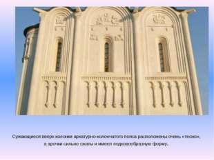 Сужающиеся вверх колонки аркатурно-колончатого пояса расположены очень «тесно