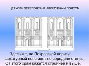 ЦЕРКОВЬ ПЕРЕПОЯСАНА АРКАТУРНЫМ ПОЯСОМ Здесь же, на Покровской церкви, аркату