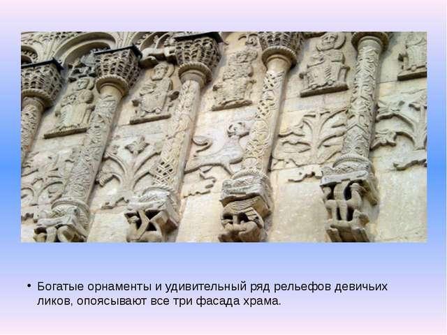 Богатые орнаменты и удивительный ряд рельефов девичьих ликов, опоясывают все...