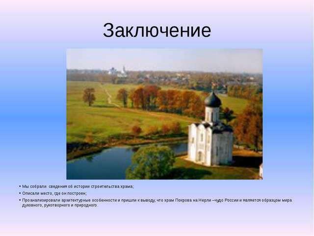 Заключение Мы собрали сведения об истории строительства храма; Описали место,...