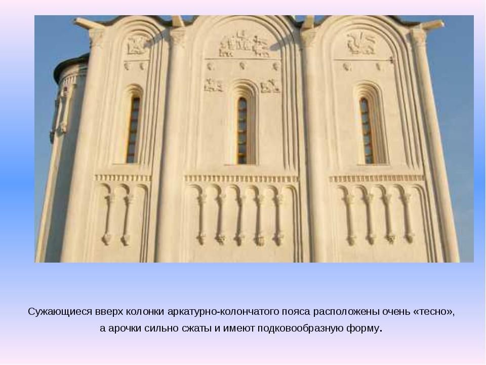 Сужающиеся вверх колонки аркатурно-колончатого пояса расположены очень «тесно...
