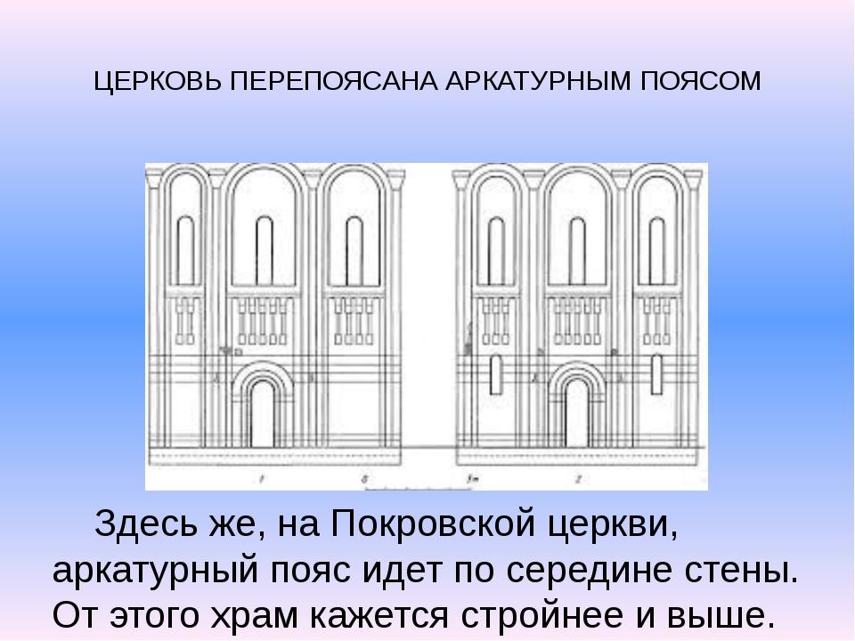ЦЕРКОВЬ ПЕРЕПОЯСАНА АРКАТУРНЫМ ПОЯСОМ Здесь же, на Покровской церкви, аркату...