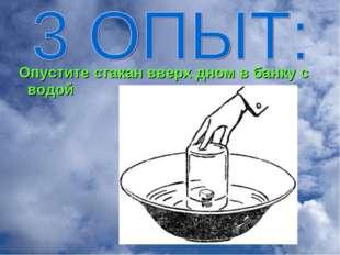 Опустите стакан вверх дном в банку с водой