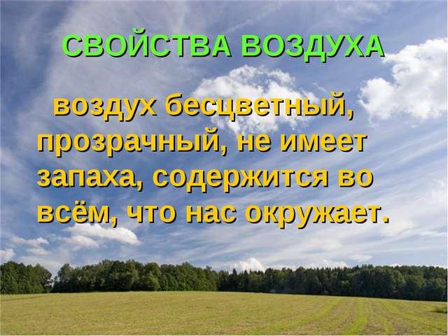 СВОЙСТВА ВОЗДУХА воздух бесцветный, прозрачный, не имеет запаха, содержится в...