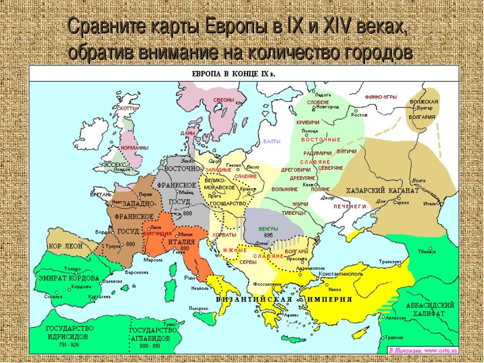 Сравните карты Европы в IX и XIV веках, обратив внимание на количество городов